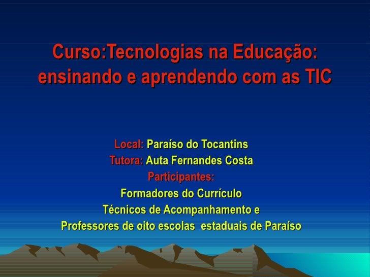 Curso:Tecnologias na Educação: ensinando e aprendendo com as TIC Local:  Paraíso do Tocantins Tutora:  Auta Fernandes Cost...