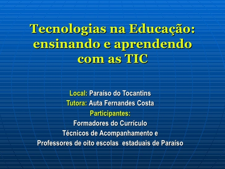 Tecnologias na Educação: ensinando e aprendendo com as TIC Local:  Paraíso do Tocantins Tutora:  Auta Fernandes Costa Part...