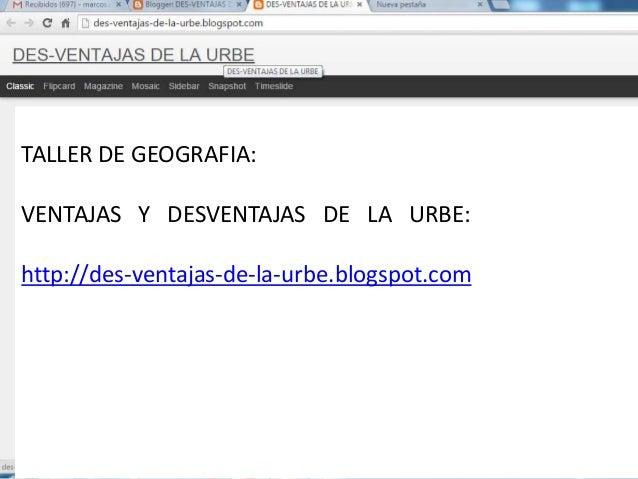 TALLER DE GEOGRAFIA: VENTAJAS Y DESVENTAJAS DE LA URBE: http://des-ventajas-de-la-urbe.blogspot.com