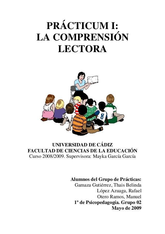 PRÁCTICUM I: LA COMPRENSIÓN LECTORA UNIVERSIDAD DE CÁDIZ FACULTAD DE CIENCIAS DE LA EDUCACIÓN Curso 2008/2009. Supervisora...