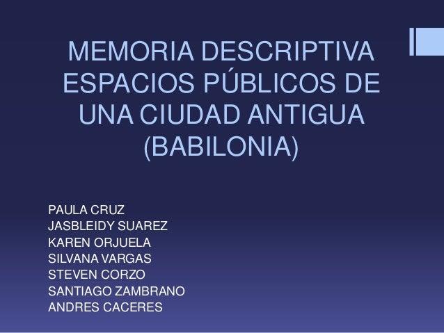 MEMORIA DESCRIPTIVA ESPACIOS PÚBLICOS DE UNA CIUDAD ANTIGUA (BABILONIA) PAULA CRUZ JASBLEIDY SUAREZ KAREN ORJUELA SILVANA ...
