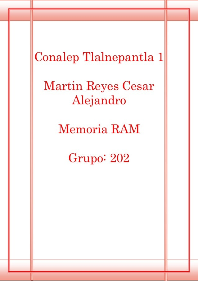 Conalep Tlalnepantla 1 Martin Reyes Cesar Alejandro Memoria RAM Grupo: 202