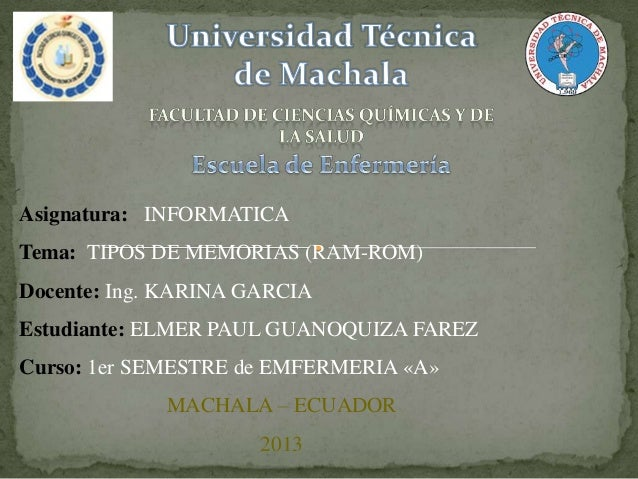 Asignatura: INFORMATICA Tema: TIPOS DE MEMORIAS (RAM-ROM) Docente: Ing. KARINA GARCIA  Estudiante: ELMER PAUL GUANOQUIZA F...