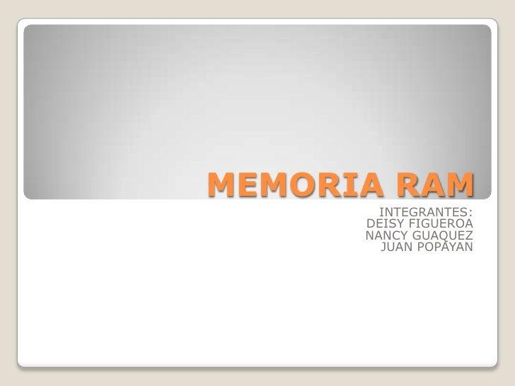 MEMORIA RAM        INTEGRANTES:      DEISY FIGUEROA      NANCY GUAQUEZ        JUAN POPAYAN
