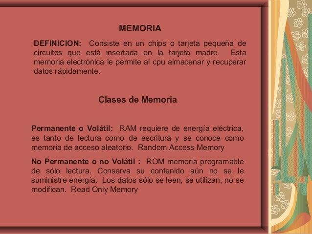 MEMORIA DEFINICION: Consiste en un chips o tarjeta pequeña de circuitos que está insertada en la tarjeta madre. Esta memor...