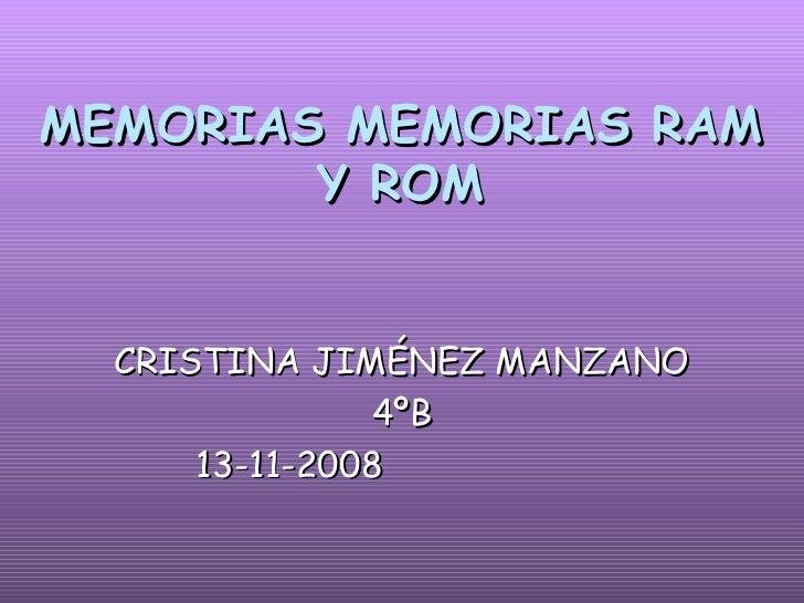MEMORIAS MEMORIAS RAM Y ROM <ul><li>CRISTINA JIMÉNEZ MANZANO </li></ul><ul><li>4ºB </li></ul><ul><li>13-11-2008  </li></ul>
