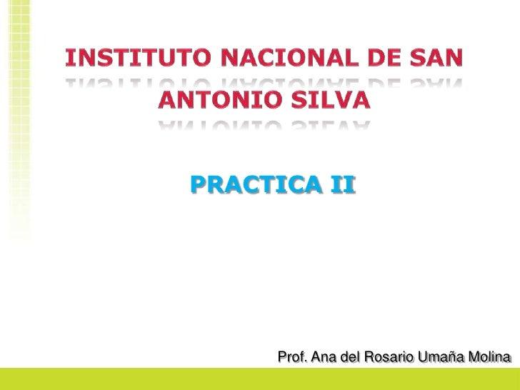 INSTITUTO NACIONAL DE SAN ANTONIO SILVA<br />PRACTICA II<br />Prof. Ana del Rosario Umaña Molina<br />