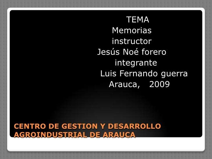 CENTRO DE GESTION Y DESARROLLO AGROINDUSTRIAL DE ARAUCA<br />                                     TEMA<br />              ...