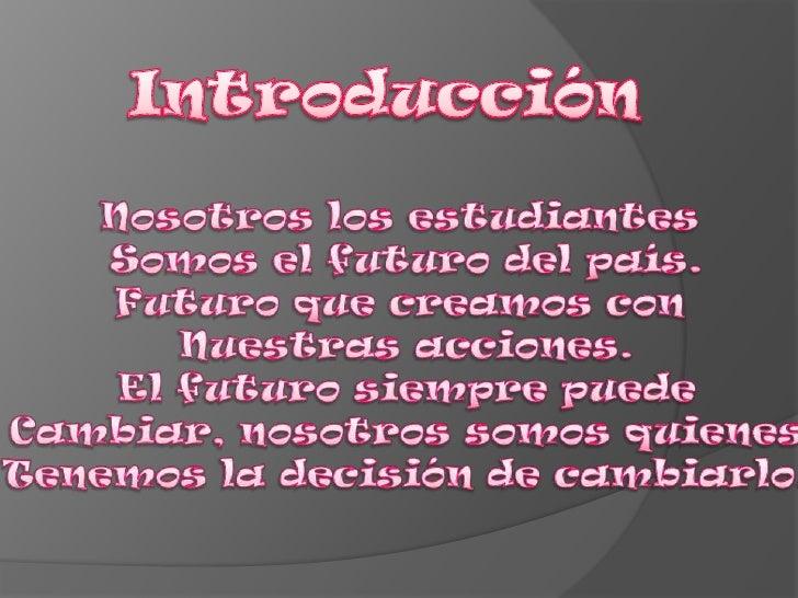 Introducción<br />Nosotros los estudiantes <br />Somos el futuro del país.<br />Futuro que creamos con <br />Nuestras acci...