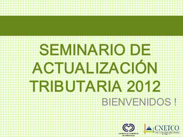 SEMINARIODEACTUALIZACIÓ              NTRIBUTARIA2012        BIENVENIDOS!