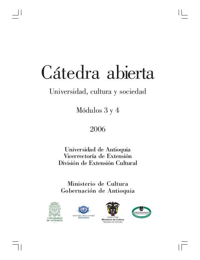 Cátedra abierta Universidad, cultura y sociedad         Módulos 3 y 4               2006     Universidad de Antioquia     ...