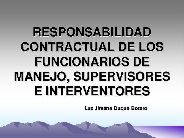 RESPONSABILIDAD CONTRACTUAL DE LOS   FUNCIONARIOS DEMANEJO, SUPERVISORES  E INTERVENTORES         Luz Jimena Duque Botero