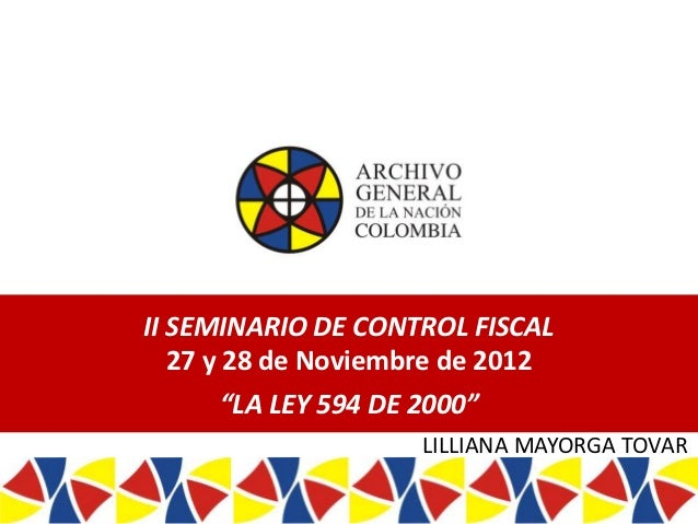 """II SEMINARIO DE CONTROL FISCAL   27 y 28 de Noviembre de 2012             """"LA LEY 594 DE 2000""""                            ..."""