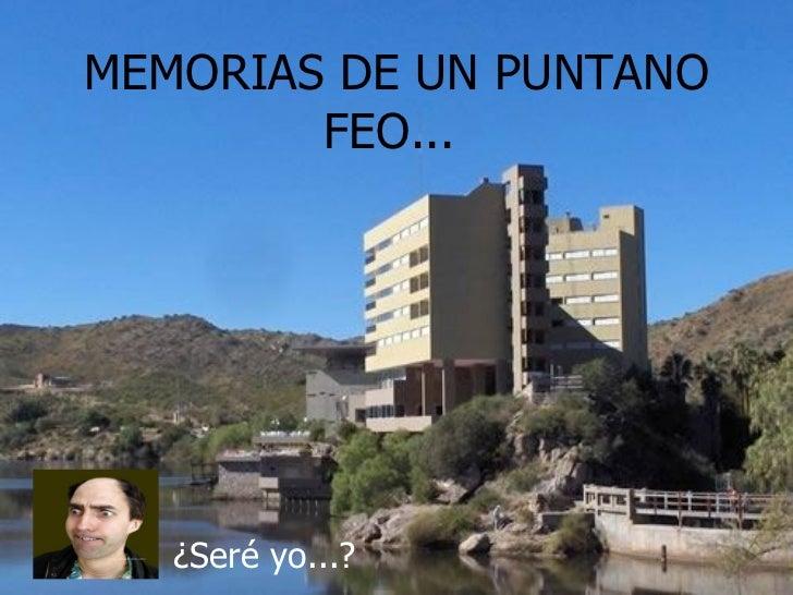 MEMORIAS DE UN PUNTANO FEO...  ¿Seré yo...?