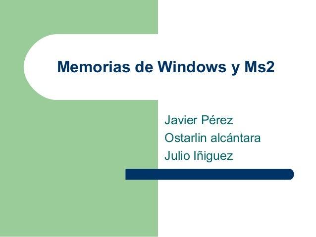Memorias de Windows y Ms2 Javier Pérez Ostarlin alcántara Julio Iñiguez