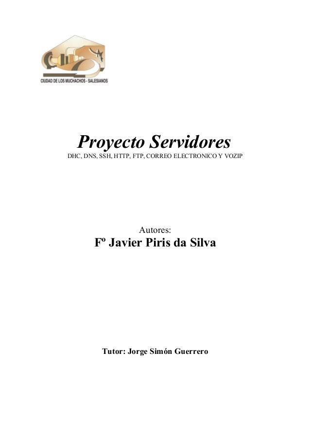 Proyecto Servidores DHC, DNS, SSH, HTTP, FTP, CORREO ELECTRONICO Y VOZIP Autores: Fº Javier Piris da Silva Tutor: Jorge Si...