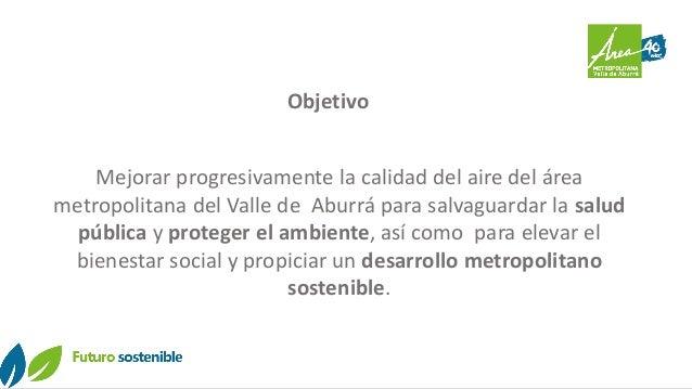 Objetivo Mejorar progresivamente la calidad del aire del área metropolitana del Valle de Aburrá para salvaguardar la salud...