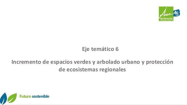 Eje temático 6 Incremento de espacios verdes y arbolado urbano y protección de ecosistemas regionales