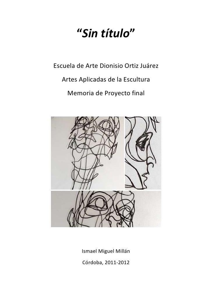 """""""Sin título""""Escuela de Arte Dionisio Ortiz Juárez  Artes Aplicadas de la Escultura    Memoria de Proyecto final          I..."""