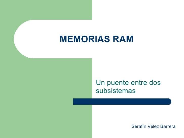 MEMORIAS RAM Un puente entre dos subsistemas Serafín Vélez Barrera