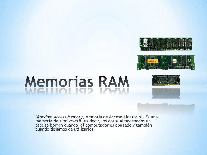 (RandomAccess Memory, Memoria de Acceso Aleatorio). Es una memoria de tipovolátil, es decir, los datos almacenados en est...
