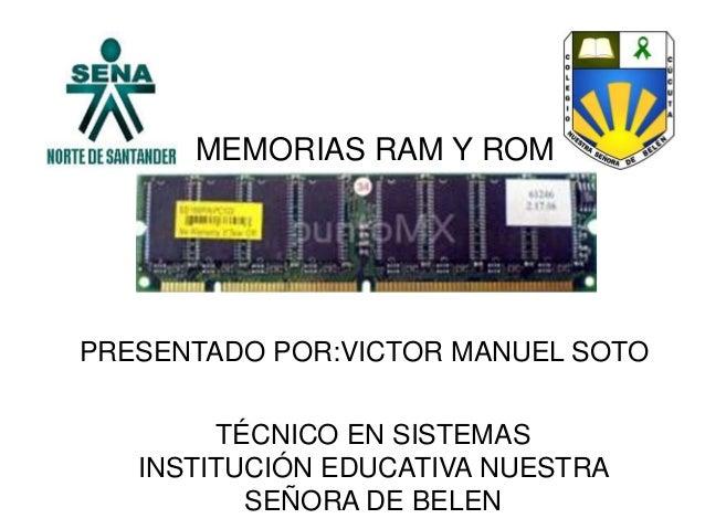 MEMORIAS RAM Y ROMPRESENTADO POR:VICTOR MANUEL SOTOTÉCNICO EN SISTEMASINSTITUCIÓN EDUCATIVA NUESTRASEÑORA DE BELEN