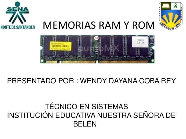MEMORIAS RAM Y ROMPRESENTADO POR : WENDY DAYANA COBA REYTÉCNICO EN SISTEMASINSTITUCIÓN EDUCATIVA NUESTRA SEÑORA DEBELÉN