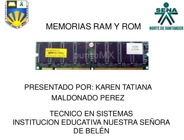MEMORIAS RAM Y ROMPRESENTADO POR: KAREN TATIANAMALDONADO PEREZTECNICO EN SISTEMASINSTITUCION EDUCATIVA NUESTRA SEÑORADE BE...