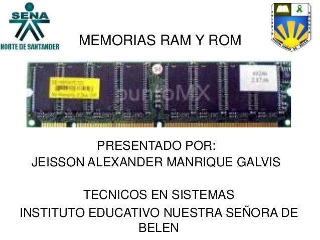 MEMORIAS RAM Y ROMPRESENTADO POR:JEISSON ALEXANDER MANRIQUE GALVISTECNICOS EN SISTEMASINSTITUTO EDUCATIVO NUESTRA SEÑORA D...