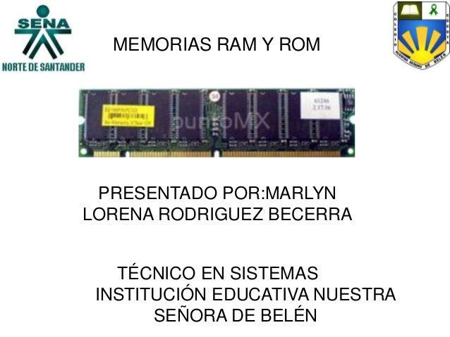 MEMORIAS RAM Y ROMPRESENTADO POR:MARLYNLORENA RODRIGUEZ BECERRATÉCNICO EN SISTEMASINSTITUCIÓN EDUCATIVA NUESTRASEÑORA DE B...