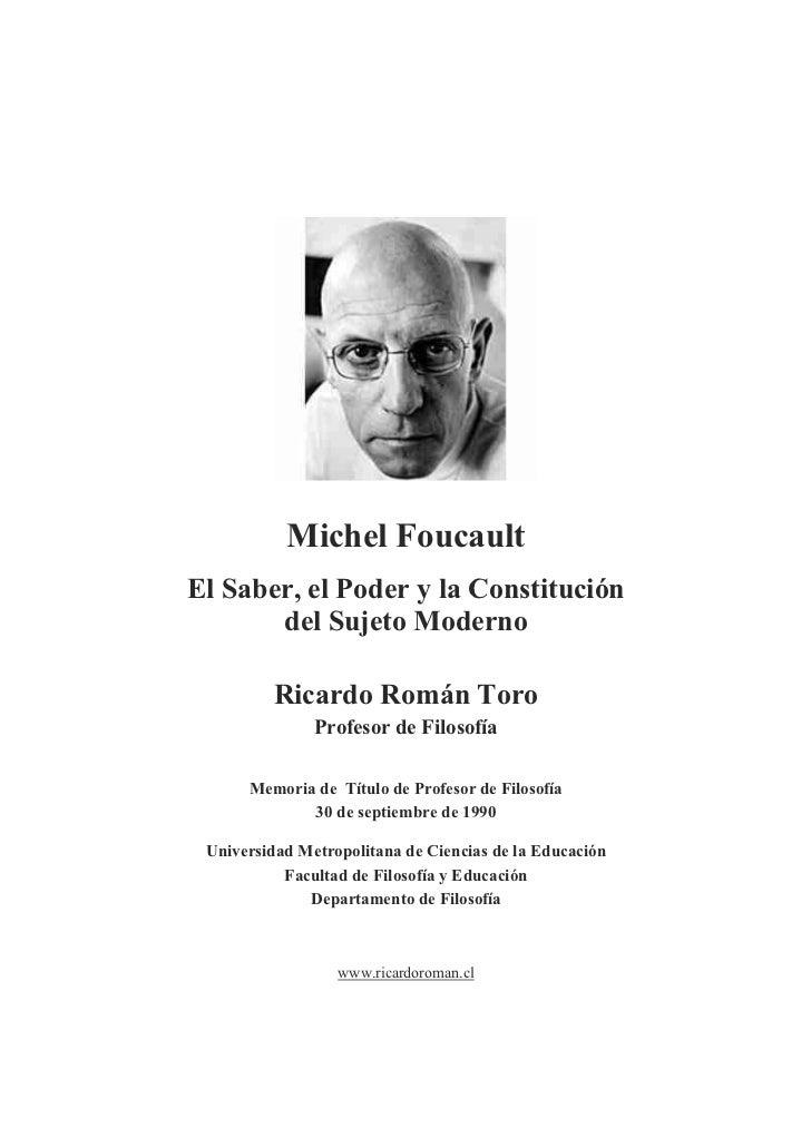 Michel Foucault El Saber, el Poder y la Constitución        del Sujeto Moderno           Ricardo Román Toro               ...