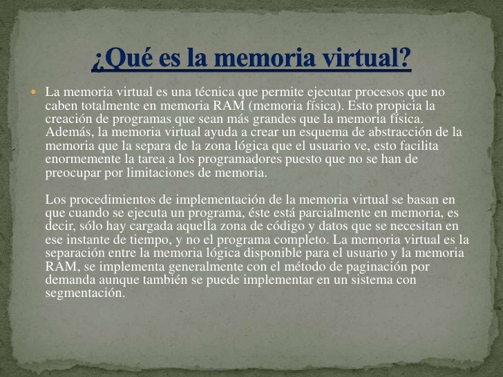 La memoria virtual es una técnica que permite ejecutar procesos que no caben totalmente en memoria RAM (memoria física). E...