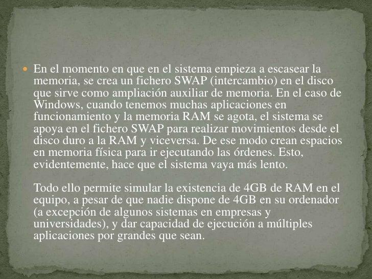 En el momento en que en el sistema empieza a escasear la memoria, se crea un fichero SWAP (intercambio) en el disco que si...