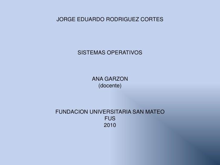 JORGE EDUARDO RODRIGUEZ CORTES<br />SISTEMAS OPERATIVOS <br />ANA GARZON<br />(docente)<br />FUNDACION UNIVERSITARIA SAN M...