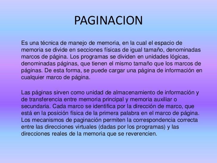 PAGINACION<br />Es una técnica de manejo de memoria, en la cual el espacio de memoria se divide en secciones físicas de i...