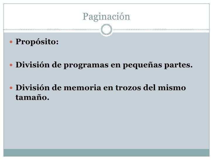 Paginación Propósito: División de programas en pequeñas partes. División de memoria en trozos del mismo tamaño.