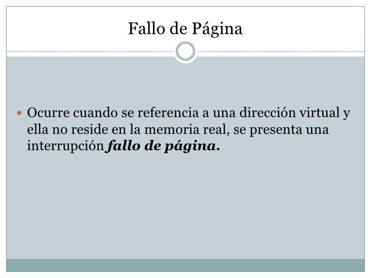 Fallo de Página Ocurre cuando se referencia a una dirección virtual y ella no reside en la memoria real, se presenta una ...