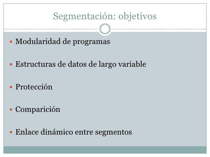 Segmentación: objetivos Modularidad de programas Estructuras de datos de largo variable Protección Comparición Enlace...