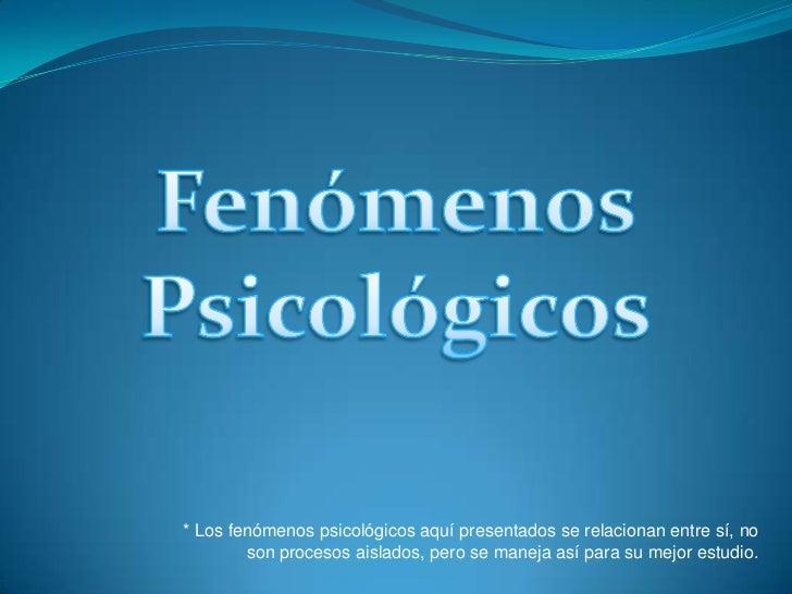 Fenómenos<br />Psicológicos<br />* Los fenómenos psicológicos aquí presentados se relacionan entre sí, no son procesos ais...