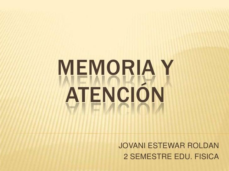 MEMORIA Y ATENCIÓN<br />JOVANI ESTEWAR ROLDAN<br />2 SEMESTRE EDU. FISICA<br />