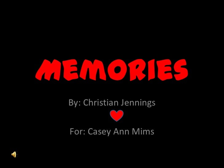 Memories<br />By: Christian Jennings<br />For: Casey Ann Mims  <br />