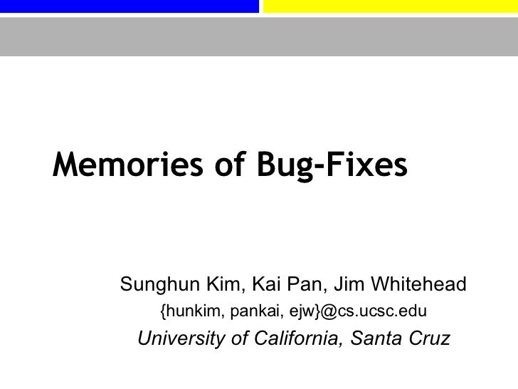 Memories of Bug-Fixes Sunghun Kim, Kai Pan, Jim Whitehead {hunkim, pankai, ejw}@cs.ucsc.edu University of California, Sant...