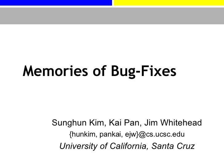 Memories of Bug-Fixes Sunghun Kim, Kai Pan, Jim Whitehead {hunkim, pankai, ejw}@cs.ucsc.edu University of California, Sant...