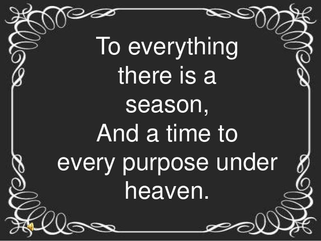 To everything     there is a      season,   And a time toevery purpose under      heaven.