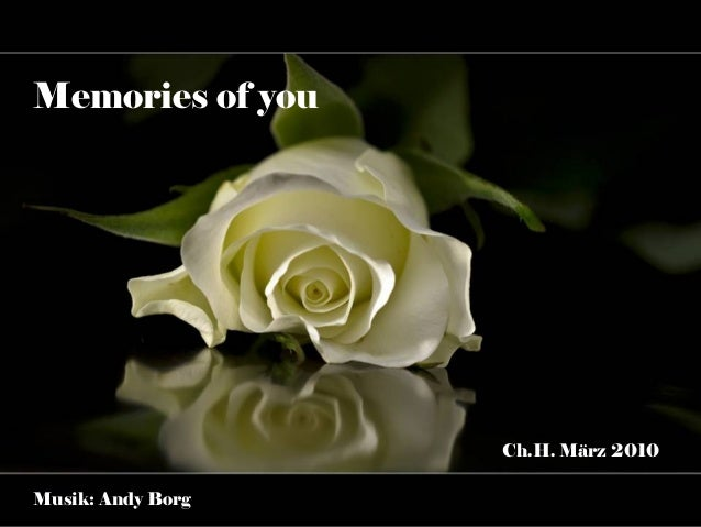 Memories of you                   Ch.H. März 2010Musik: Andy Borg