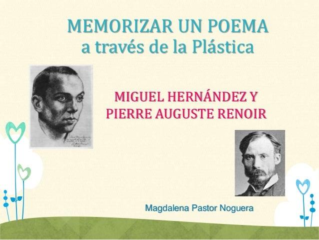 MEMORIZAR UN POEMA a través de la Plástica MIGUEL HERNÁNDEZ Y PIERRE AUGUSTE RENOIR Magdalena Pastor Noguera
