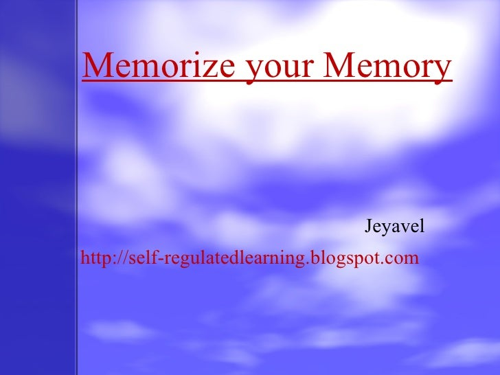 Memorize your Memory Jeyavel http://self-regulatedlearning.blogspot.com