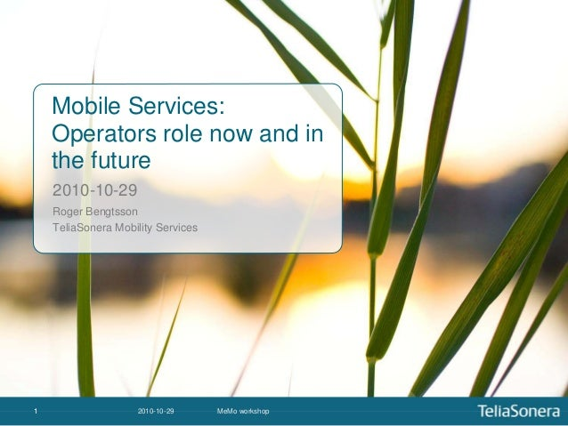 2010-10-29 MeMo workshop11 Mobile Services: Operators role now and in the future 2010-10-29 Roger Bengtsson TeliaSonera Mo...