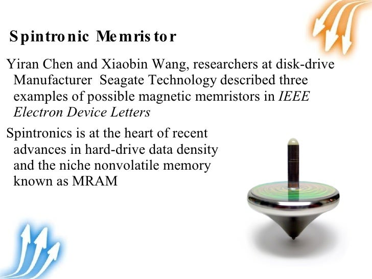 spintronic memristor Spintronic memristor chen and wang, researchers at disk-drive manufacturer seagate technology described three examples of possible magnetic memristors in one device resistance occurs when the spin of electrons in one section of the device points in a different direction from those in another section, creating a domain wall, a boundary.