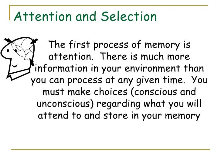 Attention and Selection <ul><li>The first process of memory is attention.  There is much more information in your environm...